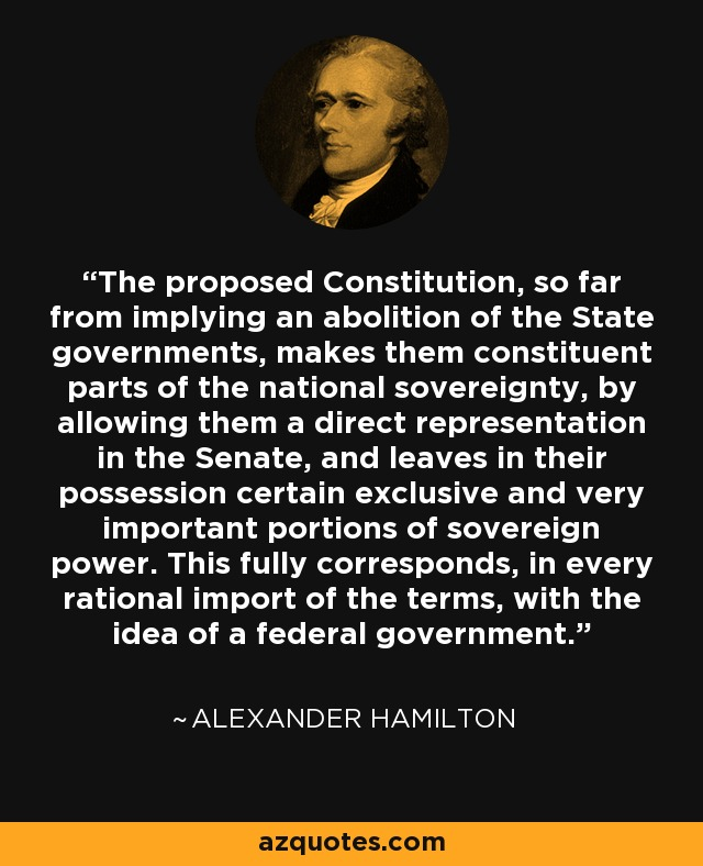 The proposed Constitution, so far from implying an abolition of the State governments, makes them constituent parts of the national sovereignty, by allowing them a direct representation in the Senate, and leaves in their possession certain exclusive and very important portions of sovereign power. This fully corresponds, in every rational import of the terms, with the idea of a federal government. - Alexander Hamilton