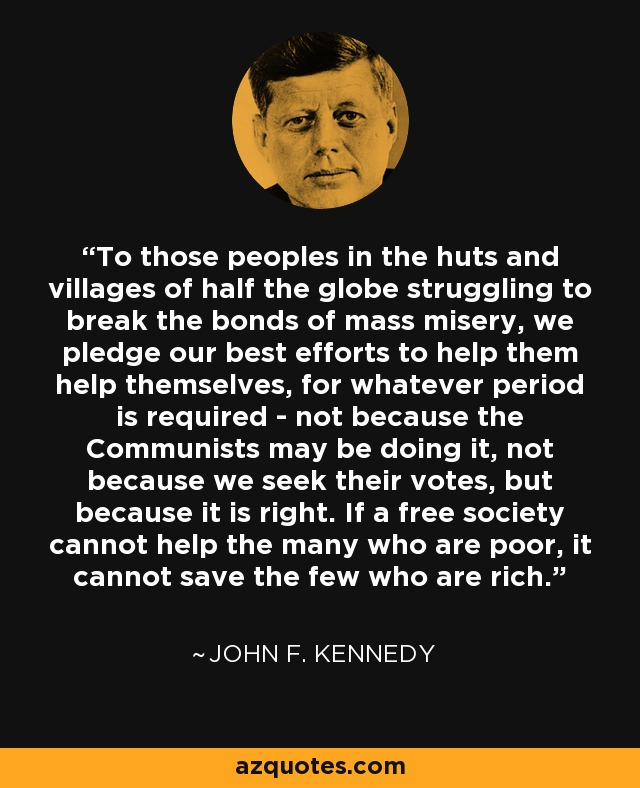 To those peoples in the huts and villages of half the globe struggling to break the bonds of mass misery, we pledge our best efforts to help them help themselves, for whatever period is required - not because the Communists may be doing it, not because we seek their votes, but because it is right. If a free society cannot help the many who are poor, it cannot save the few who are rich. - John F. Kennedy