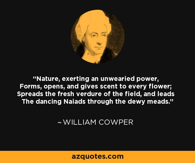 Nature, exerting an unwearied power, Forms, opens, and gives scent to every flower; Spreads the fresh verdure of the field, and leads The dancing Naiads through the dewy meads. - William Cowper