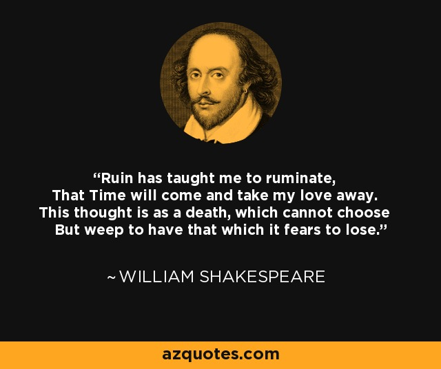 Ruin has taught me to ruminate, That Time will come and take my love away. This thought is as a death, which cannot choose But weep to have that which it fears to lose. - William Shakespeare