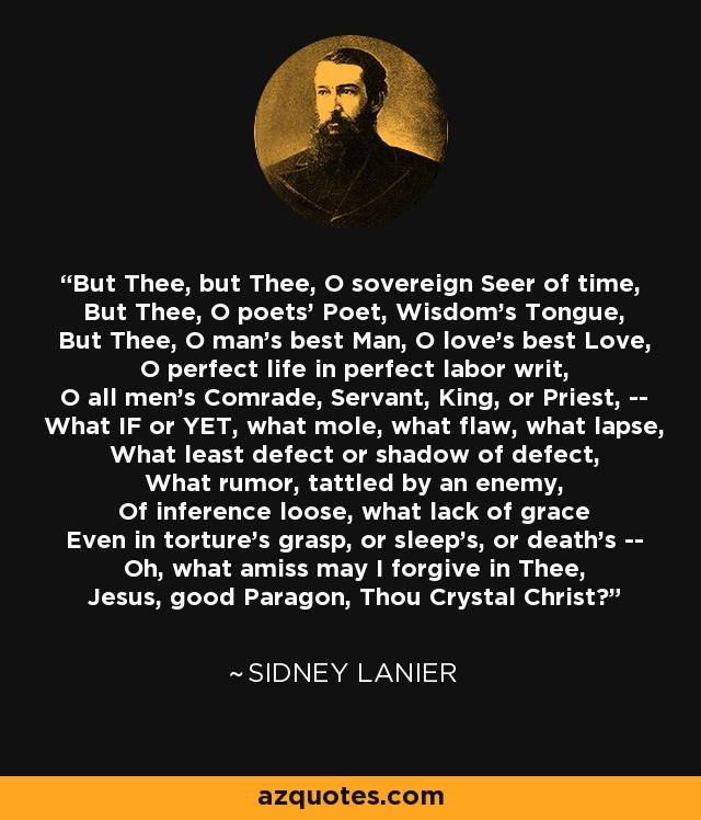 But Thee, but Thee, O sovereign Seer of time, But Thee, O poets' Poet, Wisdom's Tongue, But Thee, O man's best Man, O love's best Love, O perfect life in perfect labor writ, O all men's Comrade, Servant, King, or Priest, -- What IF or YET, what mole, what flaw, what lapse, What least defect or shadow of defect, What rumor, tattled by an enemy, Of inference loose, what lack of grace Even in torture's grasp, or sleep's, or death's -- Oh, what amiss may I forgive in Thee, Jesus, good Paragon, Thou Crystal Christ? - Sidney Lanier