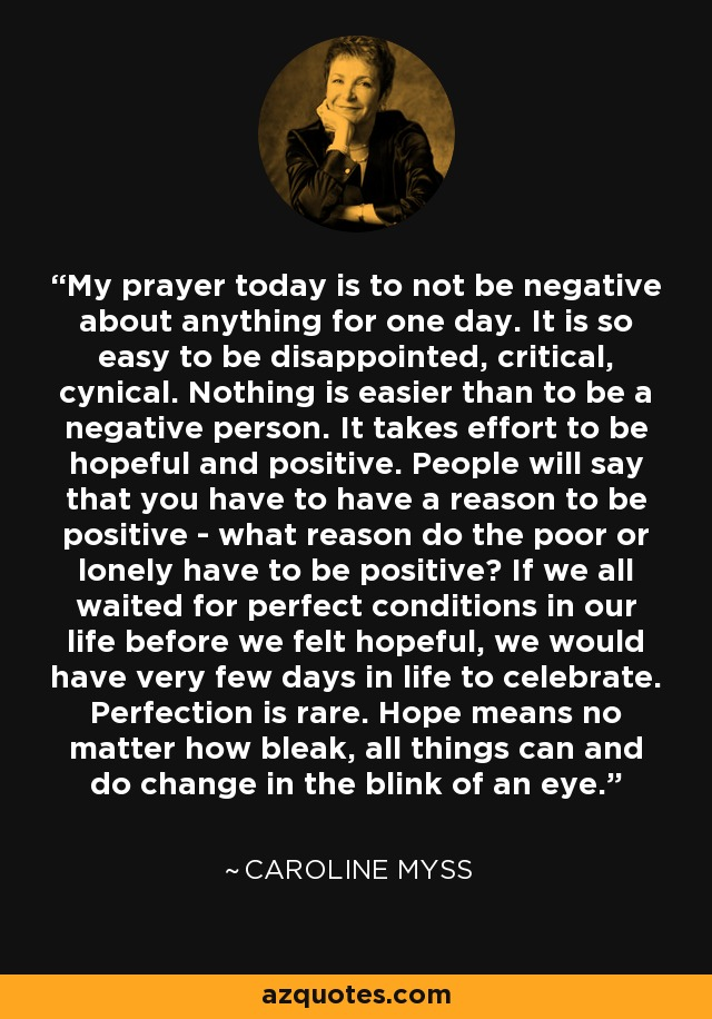 My prayer today is to not be negative about anything for one day. It is so easy to be disappointed, critical, cynical. Nothing is easier than to be a negative person. It takes effort to be hopeful and positive. People will say that you have to have a reason to be positive - what reason do the poor or lonely have to be positive? If we all waited for perfect conditions in our life before we felt hopeful, we would have very few days in life to celebrate. Perfection is rare. Hope means no matter how bleak, all things can and do change in the blink of an eye. - Caroline Myss