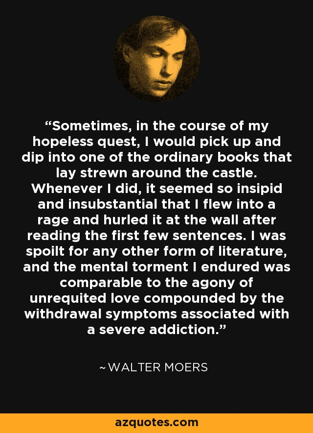 Sometimes, in the course of my hopeless quest, I would pick up and dip into one of the ordinary books that lay strewn around the castle. Whenever I did, it seemed so insipid and insubstantial that I flew into a rage and hurled it at the wall after reading the first few sentences. I was spoilt for any other form of literature, and the mental torment I endured was comparable to the agony of unrequited love compounded by the withdrawal symptoms associated with a severe addiction. - Walter Moers