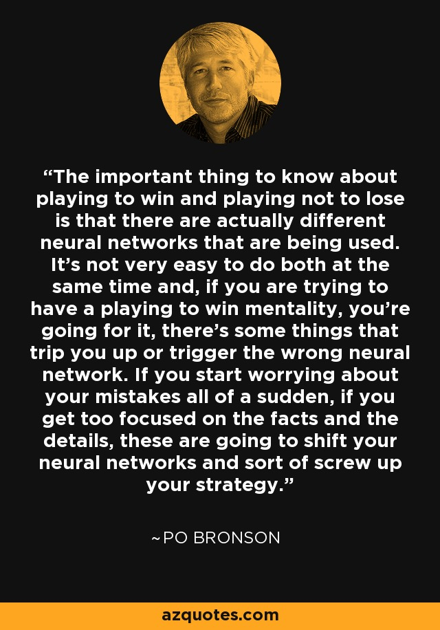 The important thing to know about playing to win and playing not to lose is that there are actually different neural networks that are being used. It's not very easy to do both at the same time and, if you are trying to have a playing to win mentality, you're going for it, there's some things that trip you up or trigger the wrong neural network. If you start worrying about your mistakes all of a sudden, if you get too focused on the facts and the details, these are going to shift your neural networks and sort of screw up your strategy. - Po Bronson