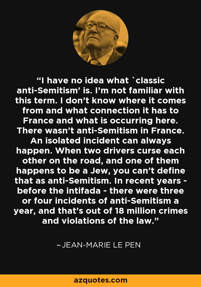I have no idea what `classic anti-Semitism' is. I'm not familiar with this term. I don't know where it comes from and what connection it has to France and what is occurring here. There wasn't anti-Semitism in France. An isolated incident can always happen. When two drivers curse each other on the road, and one of them happens to be a Jew, you can't define that as anti-Semitism. In recent years - before the intifada - there were three or four incidents of anti-Semitism a year, and that's out of 18 million crimes and violations of the law. - Jean-Marie Le Pen