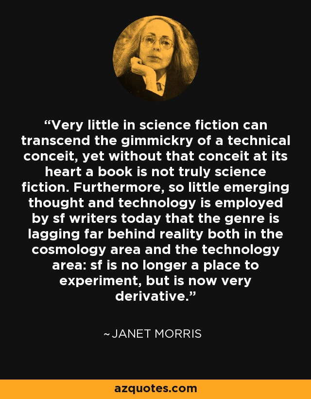 Very little in science fiction can transcend the gimmickry of a technical conceit, yet without that conceit at its heart a book is not truly science fiction. Furthermore, so little emerging thought and technology is employed by sf writers today that the genre is lagging far behind reality both in the cosmology area and the technology area: sf is no longer a place to experiment, but is now very derivative. - Janet Morris