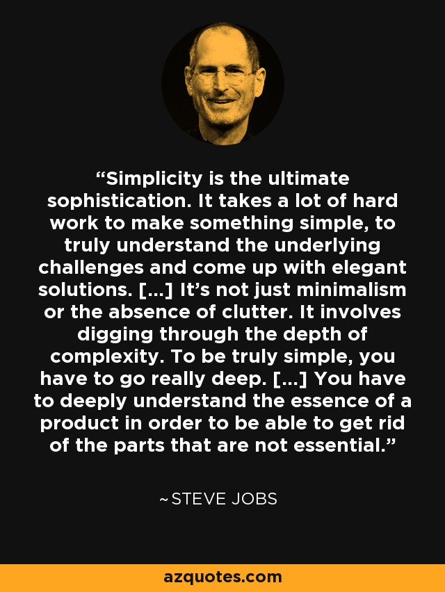 Simplicity is the ultimate sophistication. It takes a lot of hard work to make something simple, to truly understand the underlying challenges and come up with elegant solutions. [...] It's not just minimalism or the absence of clutter. It involves digging through the depth of complexity. To be truly simple, you have to go really deep. [...] You have to deeply understand the essence of a product in order to be able to get rid of the parts that are not essential. - Steve Jobs