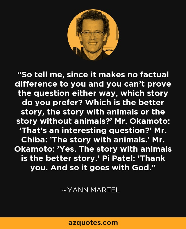 So tell me, since it makes no factual difference to you and you can't prove the question either way, which story do you prefer? Which is the better story, the story with animals or the story without animals?' Mr. Okamoto: 'That's an interesting question?' Mr. Chiba: 'The story with animals.' Mr. Okamoto: 'Yes. The story with animals is the better story.' Pi Patel: 'Thank you. And so it goes with God. - Yann Martel