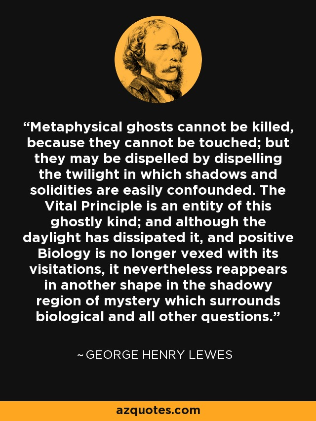 Metaphysical ghosts cannot be killed, because they cannot be touched; but they may be dispelled by dispelling the twilight in which shadows and solidities are easily confounded. The Vital Principle is an entity of this ghostly kind; and although the daylight has dissipated it, and positive Biology is no longer vexed with its visitations, it nevertheless reappears in another shape in the shadowy region of mystery which surrounds biological and all other questions. - George Henry Lewes