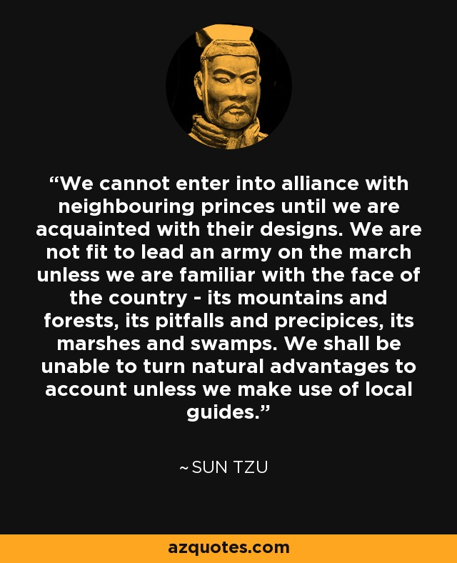 We cannot enter into alliance with neighbouring princes until we are acquainted with their designs. We are not fit to lead an army on the march unless we are familiar with the face of the country - its mountains and forests, its pitfalls and precipices, its marshes and swamps. We shall be unable to turn natural advantages to account unless we make use of local guides. - Sun Tzu