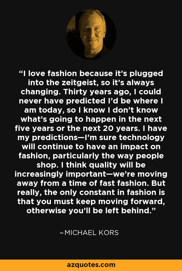 I love fashion because it's plugged into the zeitgeist, so it's always changing. Thirty years ago, I could never have predicted I'd be where I am today, so I know I don't know what's going to happen in the next five years or the next 20 years. I have my predictions—I'm sure technology will continue to have an impact on fashion, particularly the way people shop. I think quality will be increasingly important—we're moving away from a time of fast fashion. But really, the only constant in fashion is that you must keep moving forward, otherwise you'll be left behind. - Michael Kors