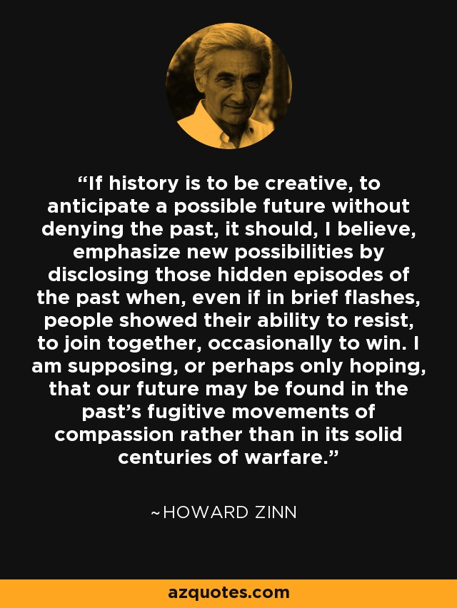 If history is to be creative, to anticipate a possible future without denying the past, it should, I believe, emphasize new possibilities by disclosing those hidden episodes of the past when, even if in brief flashes, people showed their ability to resist, to join together, occasionally to win. I am supposing, or perhaps only hoping, that our future may be found in the past's fugitive movements of compassion rather than in its solid centuries of warfare. - Howard Zinn