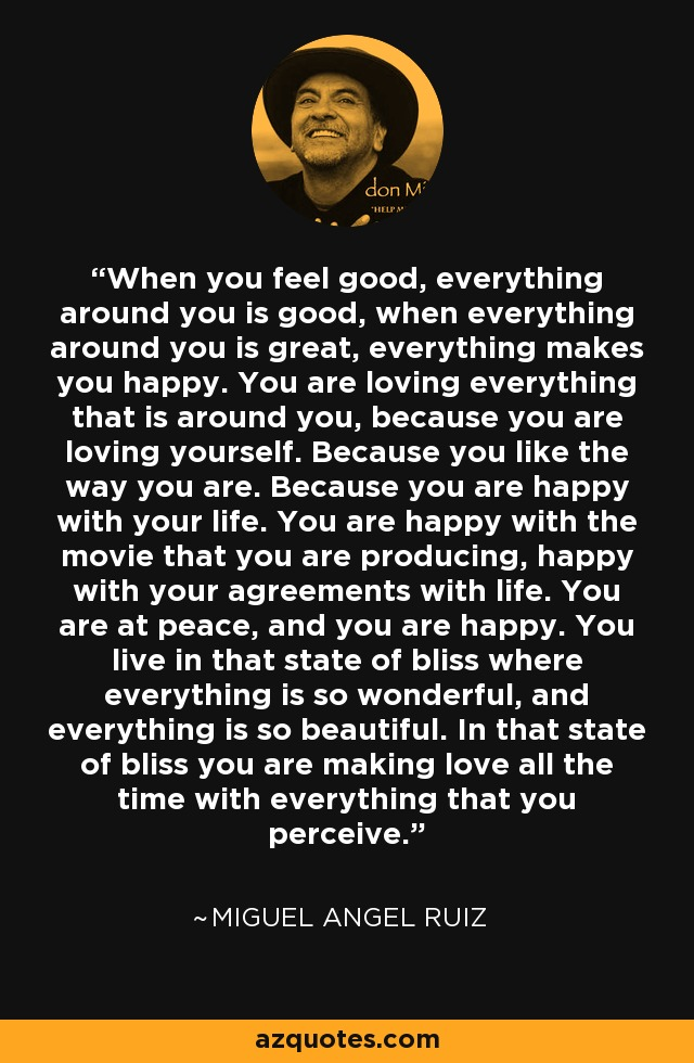 When you feel good, everything around you is good, when everything around you is great, everything makes you happy. You are loving everything that is around you, because you are loving yourself. Because you like the way you are. Because you are happy with your life. You are happy with the movie that you are producing, happy with your agreements with life. You are at peace, and you are happy. You live in that state of bliss where everything is so wonderful, and everything is so beautiful. In that state of bliss you are making love all the time with everything that you perceive. - Miguel Angel Ruiz