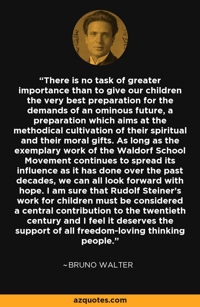 There is no task of greater importance than to give our children the very best preparation for the demands of an ominous future, a preparation which aims at the methodical cultivation of their spiritual and their moral gifts. As long as the exemplary work of the Waldorf School Movement continues to spread its influence as it has done over the past decades, we can all look forward with hope. I am sure that Rudolf Steiner's work for children must be considered a central contribution to the twentieth century and I feel it deserves the support of all freedom-loving thinking people. - Bruno Walter