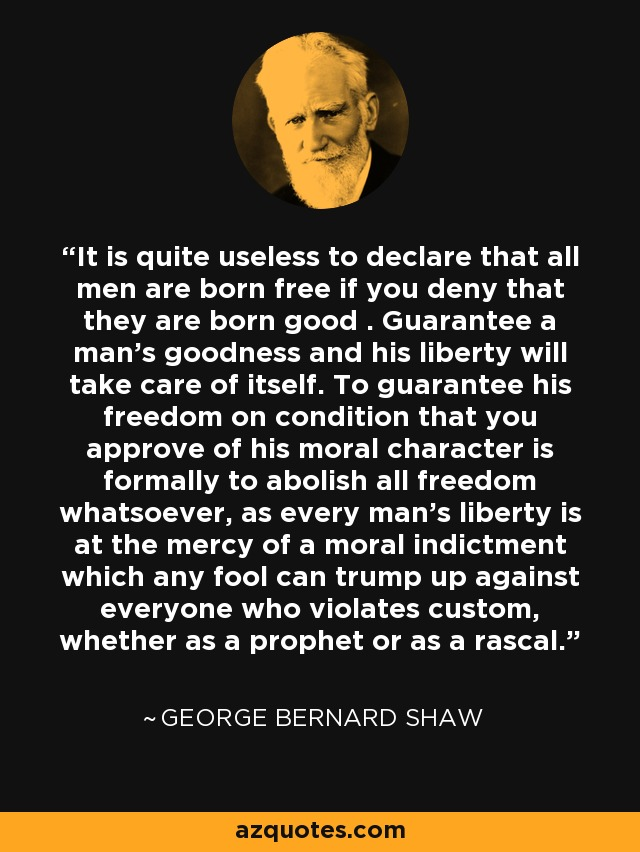 It is quite useless to declare that all men are born free if you deny that they are born good . Guarantee a man's goodness and his liberty will take care of itself. To guarantee his freedom on condition that you approve of his moral character is formally to abolish all freedom whatsoever, as every man's liberty is at the mercy of a moral indictment which any fool can trump up against everyone who violates custom, whether as a prophet or as a rascal. - George Bernard Shaw