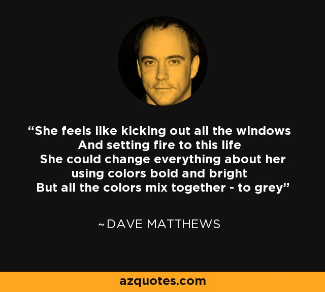 She feels like kicking out all the windows And setting fire to this life She could change everything about her using colors bold and bright But all the colors mix together - to grey - Dave Matthews