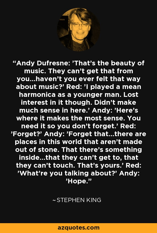 Andy Dufresne: 'That's the beauty of music. They can't get that from you...haven't you ever felt that way about music?' Red: 'I played a mean harmonica as a younger man. Lost interest in it though. Didn't make much sense in here.' Andy: 'Here's where it makes the most sense. You need it so you don't forget.' Red: 'Forget?' Andy: 'Forget that...there are places in this world that aren't made out of stone. That there's something inside...that they can't get to, that they can't touch. That's yours.' Red: 'What're you talking about?' Andy: 'Hope.' - Stephen King