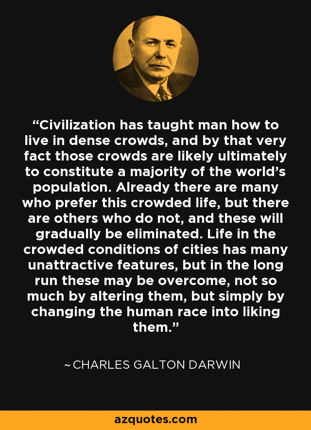 Civilization has taught man how to live in dense crowds, and by that very fact those crowds are likely ultimately to constitute a majority of the world's population. Already there are many who prefer this crowded life, but there are others who do not, and these will gradually be eliminated. Life in the crowded conditions of cities has many unattractive features, but in the long run these may be overcome, not so much by altering them, but simply by changing the human race into liking them. - Charles Galton Darwin
