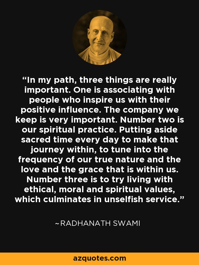 In my path, three things are really important. One is associating with people who inspire us with their positive influence. The company we keep is very important. Number two is our spiritual practice. Putting aside sacred time every day to make that journey within, to tune into the frequency of our true nature and the love and the grace that is within us. Number three is to try living with ethical, moral and spiritual values, which culminates in unselfish service. - Radhanath Swami
