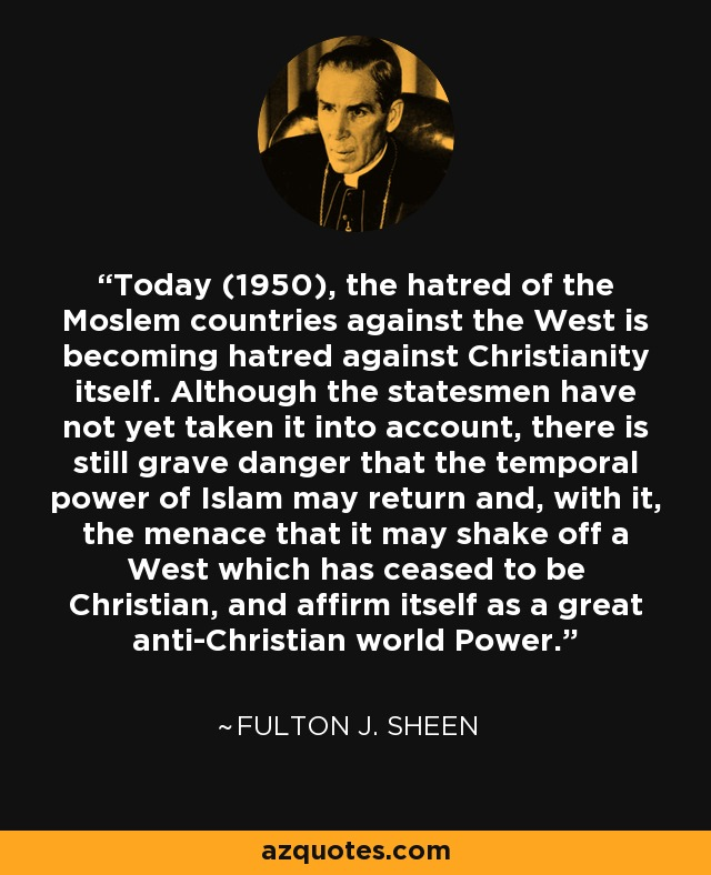Today (1950), the hatred of the Moslem countries against the West is becoming hatred against Christianity itself. Although the statesmen have not yet taken it into account, there is still grave danger that the temporal power of Islam may return and, with it, the menace that it may shake off a West which has ceased to be Christian, and affirm itself as a great anti-Christian world Power. - Fulton J. Sheen