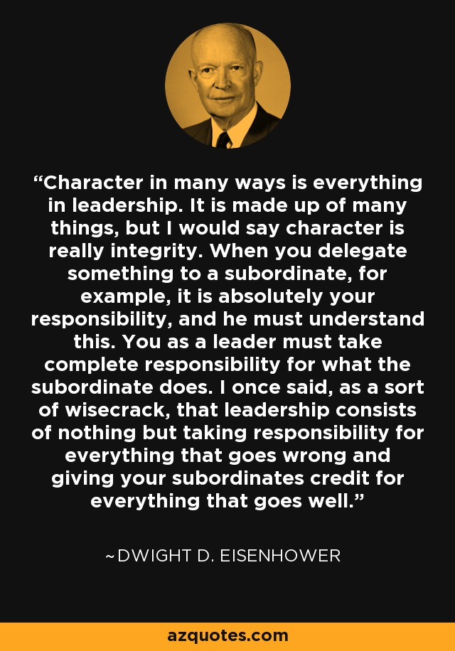 Character in many ways is everything in leadership. It is made up of many things, but I would say character is really integrity. When you delegate something to a subordinate, for example, it is absolutely your responsibility, and he must understand this. You as a leader must take complete responsibility for what the subordinate does. I once said, as a sort of wisecrack, that leadership consists of nothing but taking responsibility for everything that goes wrong and giving your subordinates credit for everything that goes well. - Dwight D. Eisenhower