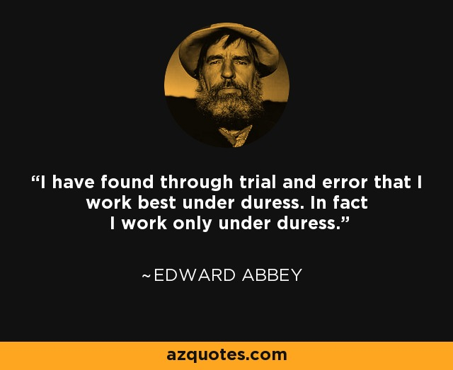 I have found through trial and error that I work best under duress. In fact I work only under duress. - Edward Abbey