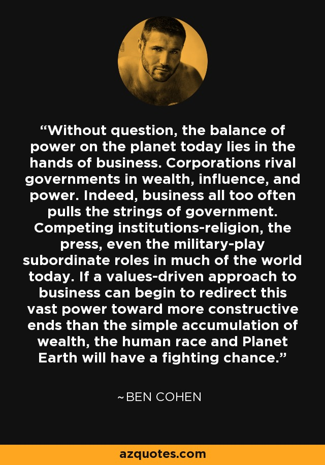 Without question, the balance of power on the planet today lies in the hands of business. Corporations rival governments in wealth, influence, and power. Indeed, business all too often pulls the strings of government. Competing institutions-religion, the press, even the military-play subordinate roles in much of the world today. If a values-driven approach to business can begin to redirect this vast power toward more constructive ends than the simple accumulation of wealth, the human race and Planet Earth will have a fighting chance. - Ben Cohen