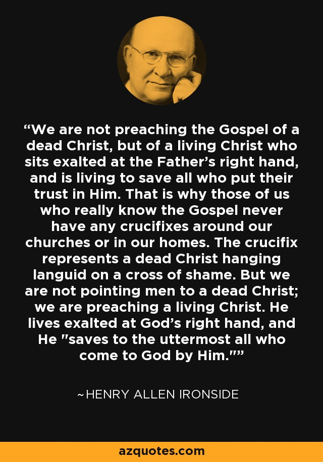 We are not preaching the Gospel of a dead Christ, but of a living Christ who sits exalted at the Father's right hand, and is living to save all who put their trust in Him. That is why those of us who really know the Gospel never have any crucifixes around our churches or in our homes. The crucifix represents a dead Christ hanging languid on a cross of shame. But we are not pointing men to a dead Christ; we are preaching a living Christ. He lives exalted at God's right hand, and He