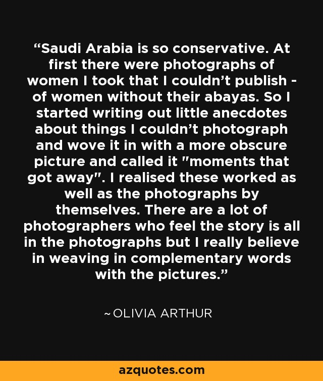 Saudi Arabia is so conservative. At first there were photographs of women I took that I couldn't publish - of women without their abayas. So I started writing out little anecdotes about things I couldn't photograph and wove it in with a more obscure picture and called it