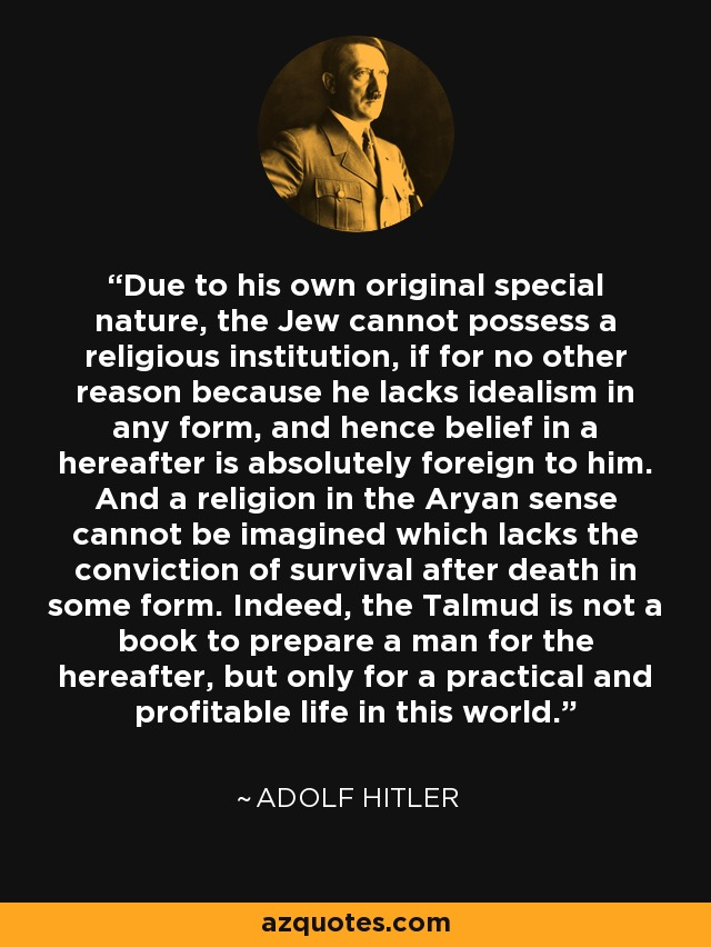 Due to his own original special nature, the Jew cannot possess a religious institution, if for no other reason because he lacks idealism in any form, and hence belief in a hereafter is absolutely foreign to him. And a religion in the Aryan sense cannot be imagined which lacks the conviction of survival after death in some form. Indeed, the Talmud is not a book to prepare a man for the hereafter, but only for a practical and profitable life in this world. - Adolf Hitler