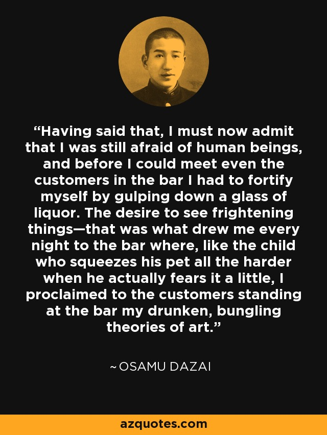 Having said that, I must now admit that I was still afraid of human beings, and before I could meet even the customers in the bar I had to fortify myself by gulping down a glass of liquor. The desire to see frightening things—that was what drew me every night to the bar where, like the child who squeezes his pet all the harder when he actually fears it a little, I proclaimed to the customers standing at the bar my drunken, bungling theories of art. - Osamu Dazai