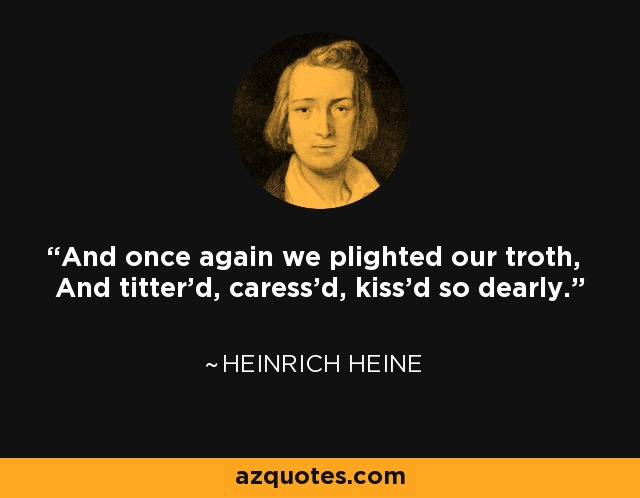 And once again we plighted our troth, And titter'd, caress'd, kiss'd so dearly. - Heinrich Heine