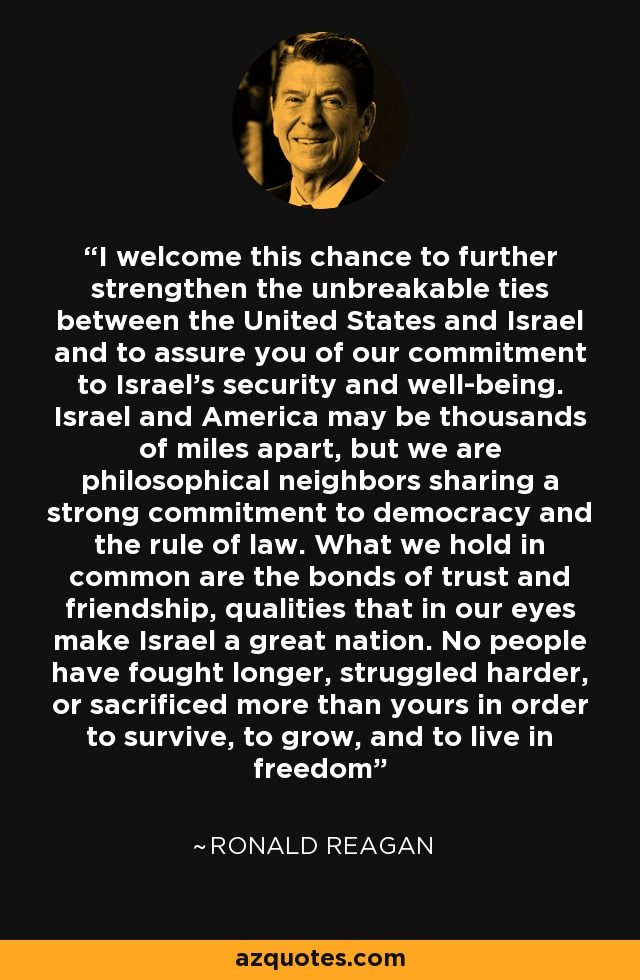 I welcome this chance to further strengthen the unbreakable ties between the United States and Israel and to assure you of our commitment to Israel's security and well-being. Israel and America may be thousands of miles apart, but we are philosophical neighbors sharing a strong commitment to democracy and the rule of law. What we hold in common are the bonds of trust and friendship, qualities that in our eyes make Israel a great nation. No people have fought longer, struggled harder, or sacrificed more than yours in order to survive, to grow, and to live in freedom - Ronald Reagan