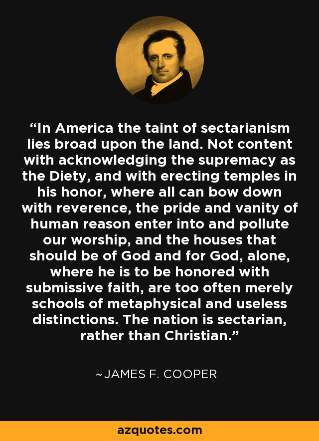 In America the taint of sectarianism lies broad upon the land. Not content with acknowledging the supremacy as the Diety, and with erecting temples in his honor, where all can bow down with reverence, the pride and vanity of human reason enter into and pollute our worship, and the houses that should be of God and for God, alone, where he is to be honored with submissive faith, are too often merely schools of metaphysical and useless distinctions. The nation is sectarian, rather than Christian. - James F. Cooper