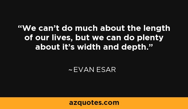 We can't do much about the length of our lives, but we can do plenty about it's width and depth. - Evan Esar