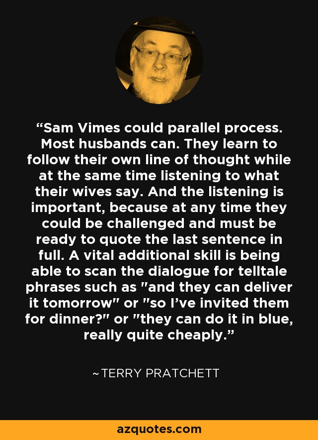 Sam Vimes could parallel process. Most husbands can. They learn to follow their own line of thought while at the same time listening to what their wives say. And the listening is important, because at any time they could be challenged and must be ready to quote the last sentence in full. A vital additional skill is being able to scan the dialogue for telltale phrases such as
