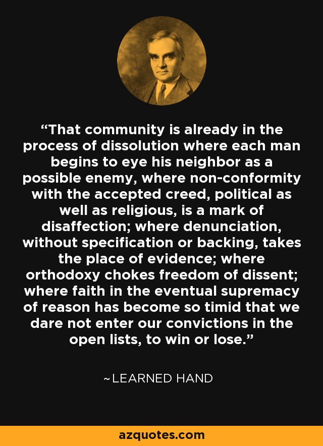 That community is already in the process of dissolution where each man begins to eye his neighbor as a possible enemy, where non-conformity with the accepted creed, political as well as religious, is a mark of disaffection; where denunciation, without specification or backing, takes the place of evidence; where orthodoxy chokes freedom of dissent; where faith in the eventual supremacy of reason has become so timid that we dare not enter our convictions in the open lists, to win or lose. - Learned Hand