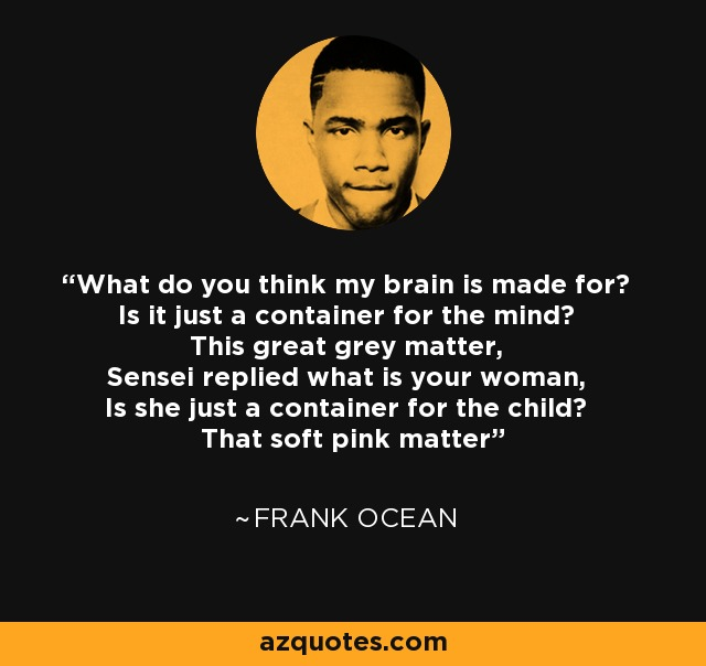 What do you think my brain is made for? Is it just a container for the mind? This great grey matter, Sensei replied what is your woman, Is she just a container for the child? That soft pink matter - Frank Ocean