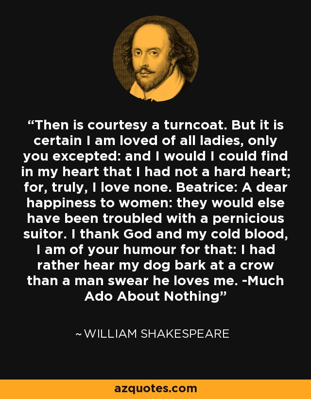 Then is courtesy a turncoat. But it is certain I am loved of all ladies, only you excepted: and I would I could find in my heart that I had not a hard heart; for, truly, I love none. Beatrice: A dear happiness to women: they would else have been troubled with a pernicious suitor. I thank God and my cold blood, I am of your humour for that: I had rather hear my dog bark at a crow than a man swear he loves me. -Much Ado About Nothing - William Shakespeare