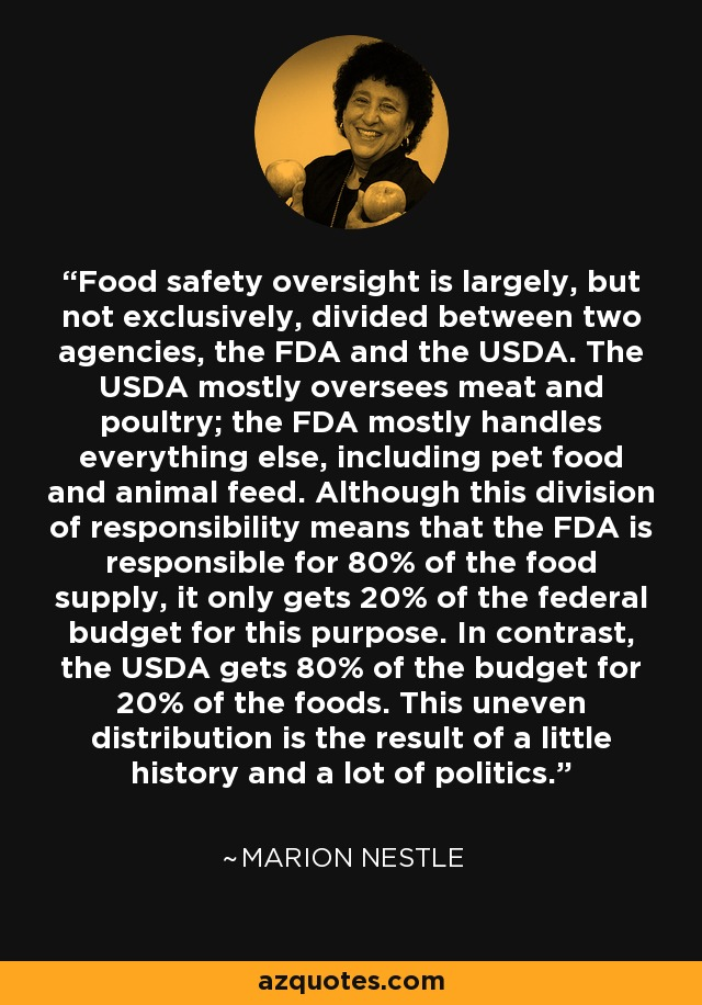 Food safety oversight is largely, but not exclusively, divided between two agencies, the FDA and the USDA. The USDA mostly oversees meat and poultry; the FDA mostly handles everything else, including pet food and animal feed. Although this division of responsibility means that the FDA is responsible for 80% of the food supply, it only gets 20% of the federal budget for this purpose. In contrast, the USDA gets 80% of the budget for 20% of the foods. This uneven distribution is the result of a little history and a lot of politics. - Marion Nestle