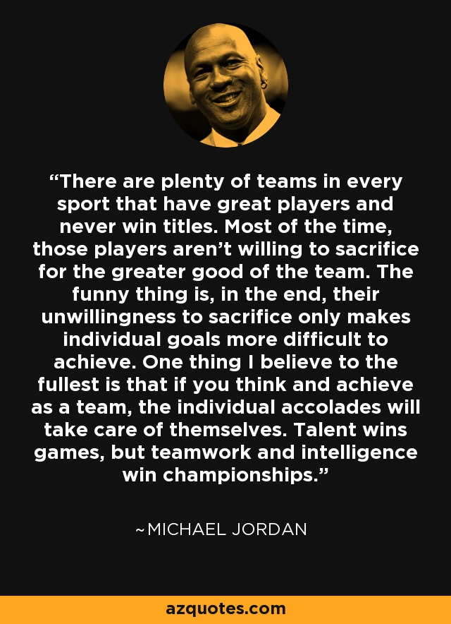 There are plenty of teams in every sport that have great players and never win titles. Most of the time, those players aren't willing to sacrifice for the greater good of the team. The funny thing is, in the end, their unwillingness to sacrifice only makes individual goals more difficult to achieve. One thing I believe to the fullest is that if you think and achieve as a team, the individual accolades will take care of themselves. Talent wins games, but teamwork and intelligence win championships. - Michael Jordan