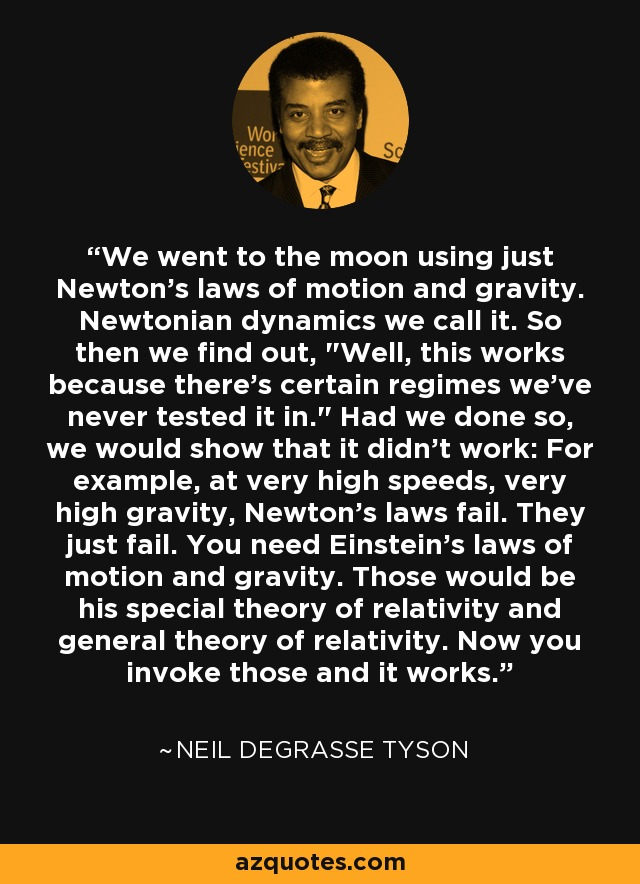 We went to the moon using just Newton's laws of motion and gravity. Newtonian dynamics we call it. So then we find out,