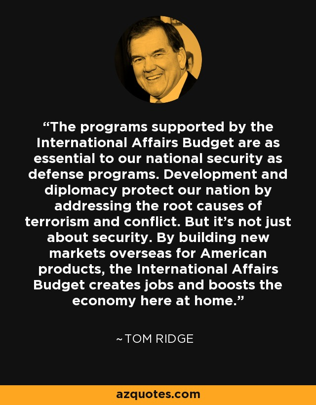 The programs supported by the International Affairs Budget are as essential to our national security as defense programs. Development and diplomacy protect our nation by addressing the root causes of terrorism and conflict. But it's not just about security. By building new markets overseas for American products, the International Affairs Budget creates jobs and boosts the economy here at home. - Tom Ridge