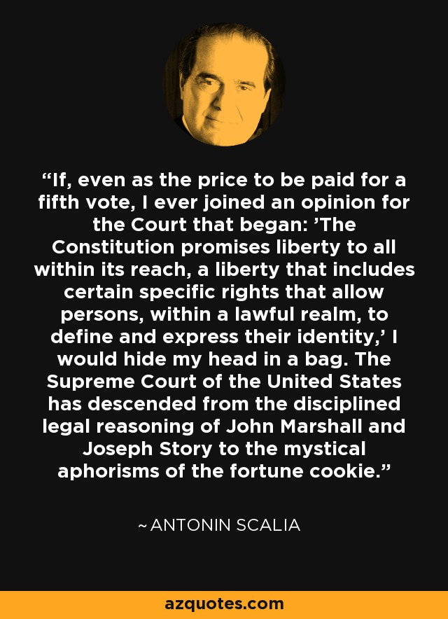 If, even as the price to be paid for a fifth vote, I ever joined an opinion for the Court that began: 'The Constitution promises liberty to all within its reach, a liberty that includes certain specific rights that allow persons, within a lawful realm, to define and express their identity,' I would hide my head in a bag. The Supreme Court of the United States has descended from the disciplined legal reasoning of John Marshall and Joseph Story to the mystical aphorisms of the fortune cookie. - Antonin Scalia