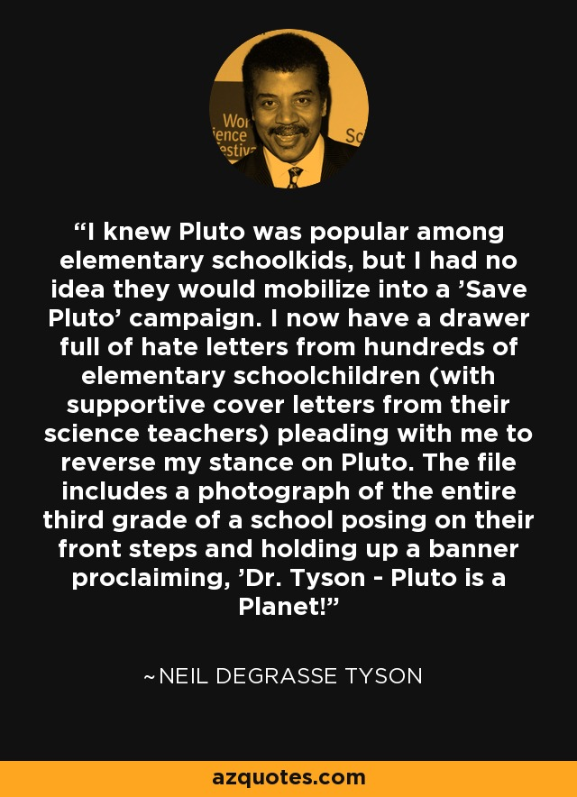 I knew Pluto was popular among elementary schoolkids, but I had no idea they would mobilize into a 'Save Pluto' campaign. I now have a drawer full of hate letters from hundreds of elementary schoolchildren (with supportive cover letters from their science teachers) pleading with me to reverse my stance on Pluto. The file includes a photograph of the entire third grade of a school posing on their front steps and holding up a banner proclaiming, 'Dr. Tyson - Pluto is a Planet!' - Neil deGrasse Tyson