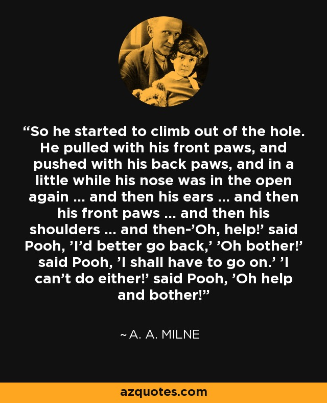 So he started to climb out of the hole. He pulled with his front paws, and pushed with his back paws, and in a little while his nose was in the open again ... and then his ears ... and then his front paws ... and then his shoulders ... and then-'Oh, help!' said Pooh, 'I'd better go back,' 'Oh bother!' said Pooh, 'I shall have to go on.' 'I can't do either!' said Pooh, 'Oh help and bother! - A. A. Milne