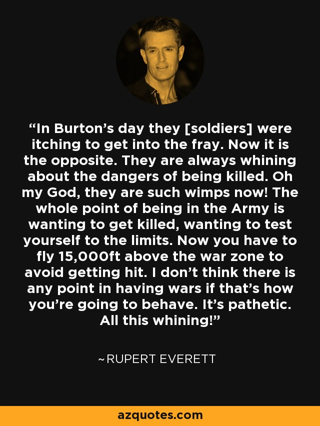 In Burton's day they [soldiers] were itching to get into the fray. Now it is the opposite. They are always whining about the dangers of being killed. Oh my God, they are such wimps now! The whole point of being in the Army is wanting to get killed, wanting to test yourself to the limits. Now you have to fly 15,000ft above the war zone to avoid getting hit. I don't think there is any point in having wars if that's how you're going to behave. It's pathetic. All this whining! - Rupert Everett