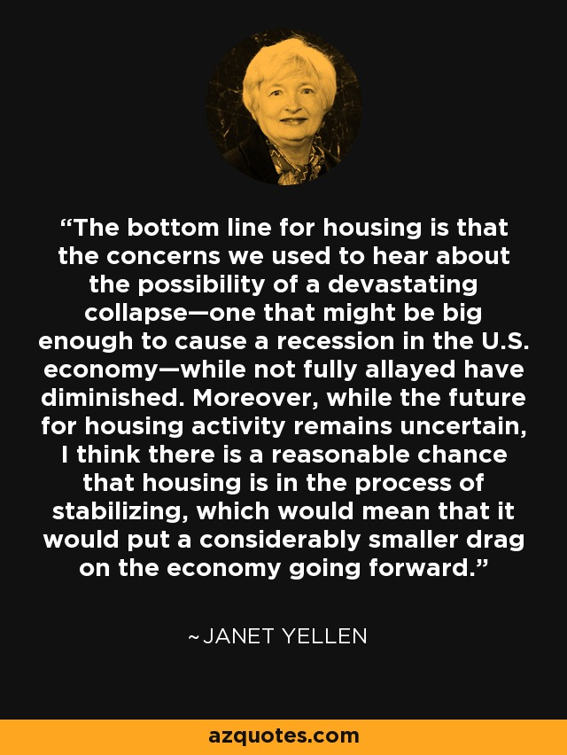 The bottom line for housing is that the concerns we used to hear about the possibility of a devastating collapse—one that might be big enough to cause a recession in the U.S. economy—while not fully allayed have diminished. Moreover, while the future for housing activity remains uncertain, I think there is a reasonable chance that housing is in the process of stabilizing, which would mean that it would put a considerably smaller drag on the economy going forward. - Janet Yellen
