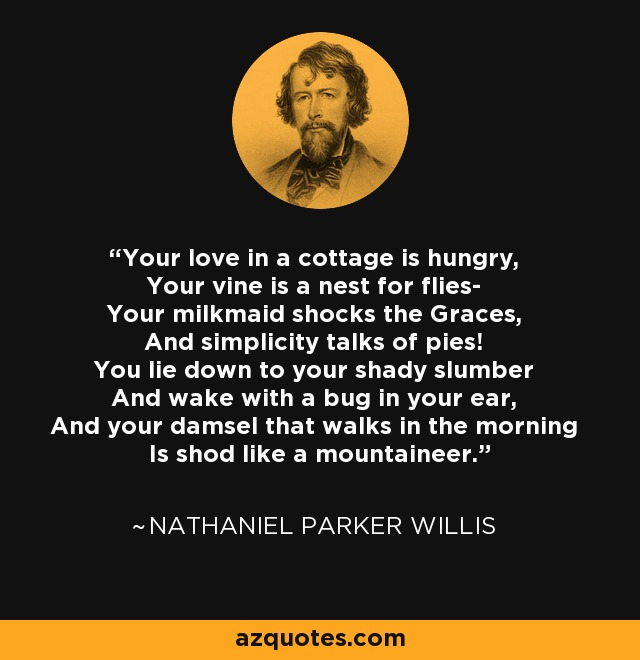 Your love in a cottage is hungry, Your vine is a nest for flies- Your milkmaid shocks the Graces, And simplicity talks of pies! You lie down to your shady slumber And wake with a bug in your ear, And your damsel that walks in the morning Is shod like a mountaineer. - Nathaniel Parker Willis
