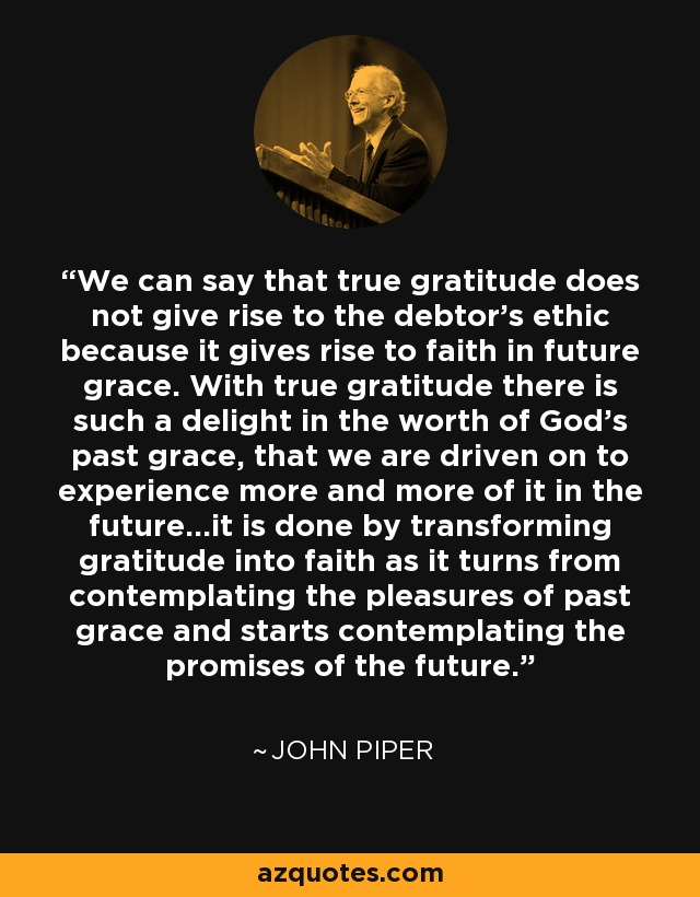 We can say that true gratitude does not give rise to the debtor's ethic because it gives rise to faith in future grace. With true gratitude there is such a delight in the worth of God's past grace, that we are driven on to experience more and more of it in the future...it is done by transforming gratitude into faith as it turns from contemplating the pleasures of past grace and starts contemplating the promises of the future. - John Piper